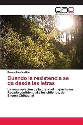 9783659074486: Cuando la resistencia se da desde las letras: La reapropiación de la oralidad mapuche en Recado confidencial a los chilenos, de Elicura Chihuailaf (Spanish Edition)