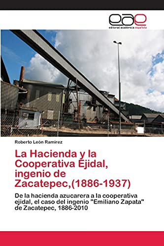 9783659074530: La Hacienda y la Cooperativa Ejidal, ingenio de Zacatepec,(1886-1937): De la hacienda azucarera a la cooperativa ejidal, el caso del ingenio