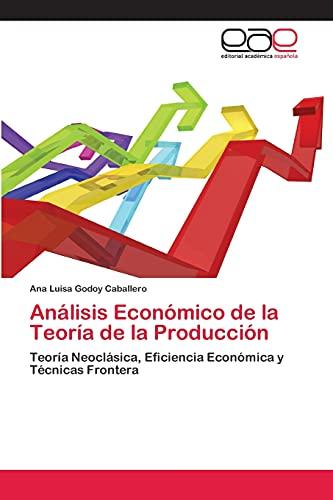 9783659075438: Análisis Económico de la Teoría de la Producción: Teoría Neoclásica, Eficiencia Económica y Técnicas Frontera (Spanish Edition)