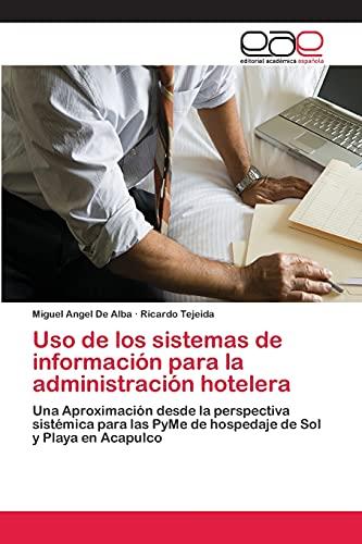 9783659075827: Uso de los sistemas de información para la administración hotelera: Una Aproximación desde la perspectiva sistémica para las PyMe de hospedaje de Sol y Playa en Acapulco (Spanish Edition)
