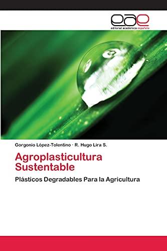 Agroplasticultura Sustentable: Plásticos Degradables Para la Agricultura: López-Tolentino, Gorgonio; Lira