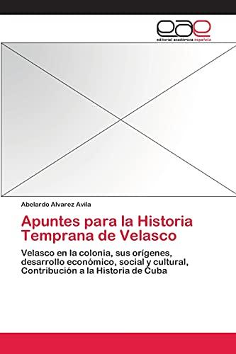 9783659086182: Apuntes para la Historia Temprana de Velasco: Velasco en la colonia, sus orígenes, desarrollo económico, social y cultural, Contribución a la Historia de Cuba (Spanish Edition)