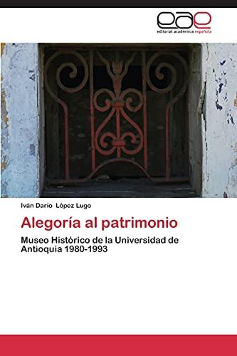 9783659087592: Alegoría al patrimonio: Museo Histórico de la Universidad de Antioquia 1980-1993 (Spanish Edition)