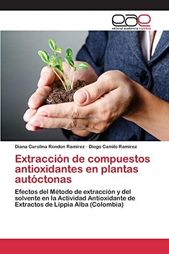 9783659100024: Extracción de compuestos antioxidantes en plantas autóctonas: Efectos del Método de extracción y del solvente en la Actividad Antioxidante de Extractos de Lippia Alba (Colombia) (Spanish Edition)