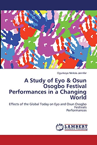 9783659117480: A Study of Eyo & Osun Osogbo Festival Performances in a Changing World: Effects of the Global Today on Eyo and Osun Osogbo Festivals Performances