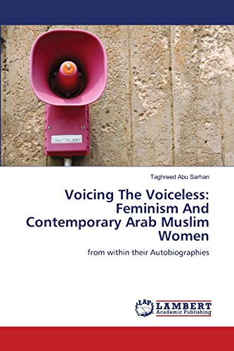 9783659117954: Voicing The Voiceless: Feminism And Contemporary Arab Muslim Women: from within their Autobiographies