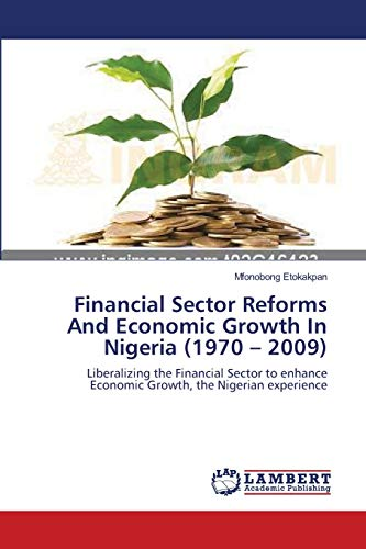 9783659121944: Financial Sector Reforms And Economic Growth In Nigeria (1970 – 2009): Liberalizing the Financial Sector to enhance Economic Growth, the Nigerian experience