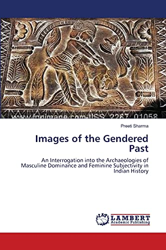 9783659128677: Images of the Gendered Past: An Interrogation into the Archaeologies of Masculine Dominance and Feminine Subjectivity in Indian History