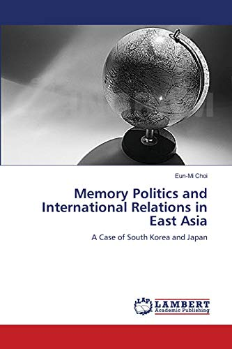 Memory Politics and International Relations in East Asia: A Case of South Korea and Japan: Choi, ...