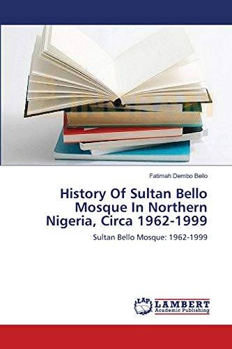 9783659156724: History Of Sultan Bello Mosque In Northern Nigeria, Circa 1962-1999: Sultan Bello Mosque: 1962-1999