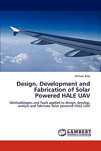 9783659165641: Design, Development and Fabrication of Solar Powered HALE UAV: Methodologies and Tools applied to design, develop, analyse and fabricate Solar powered HALE UAV