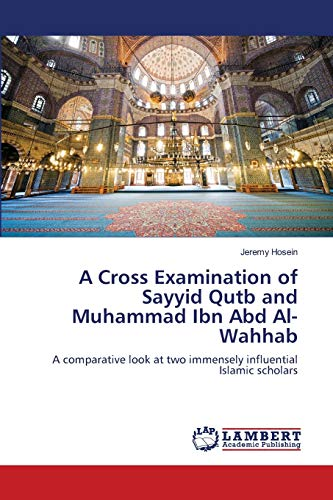 9783659166044: A Cross Examination of Sayyid Qutb and Muhammad Ibn Abd Al-Wahhab: A comparative look at two immensely influential Islamic scholars