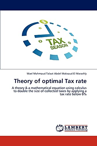 9783659167669: Theory of optimal Tax rate: A theory & a mathematical equation using calculus to double the size of collected taxes by applying a tax rate below 6%