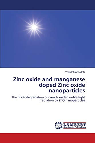 9783659170249: Zinc oxide and manganese doped Zinc oxide nanoparticles: The photodegradation of cresols under visible-light irradiation by ZnO nanoparticles