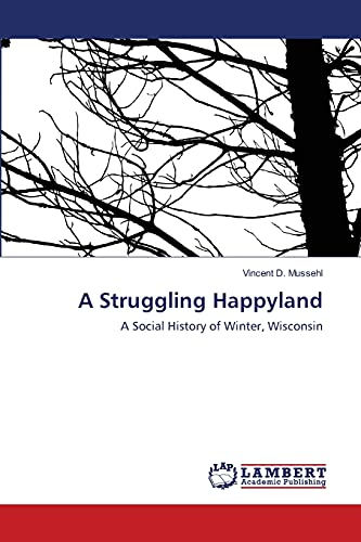 A Struggling Happyland: A Social History of Winter, Wisconsin: Vincent D. Mussehl