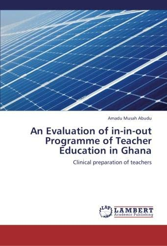 An Evaluation of in-in-out Programme of Teacher Education in Ghana: Clinical preparation of ...