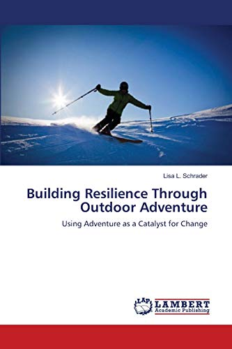 Building Resilience Through Outdoor Adventure: Using Adventure as a Catalyst for Change: Schrader, ...