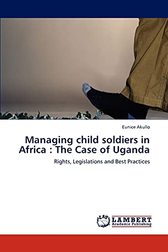 Managing child soldiers in Africa : The Case of Uganda: Eunice Akullo