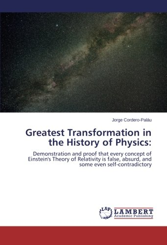 9783659203909: Greatest Transformation in the History of Physics:: Demonstration and proof that every concept of Einstein's Theory of Relativity is false, absurd, and some even self-contradictory