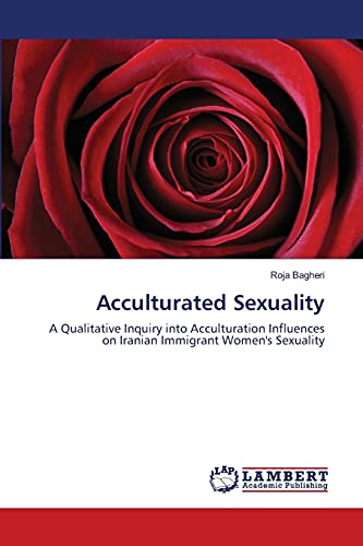 9783659209673: Acculturated Sexuality: A Qualitative Inquiry into Acculturation Influences on Iranian Immigrant Women's Sexuality