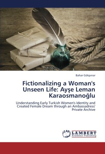 9783659219900: Fictionalizing a Woman's Unseen Life: Ayşe Leman Karaosmanoğlu: Understanding Early Turkish Women's Identity and Created Female Dream through an Ambassadress' Private Archive