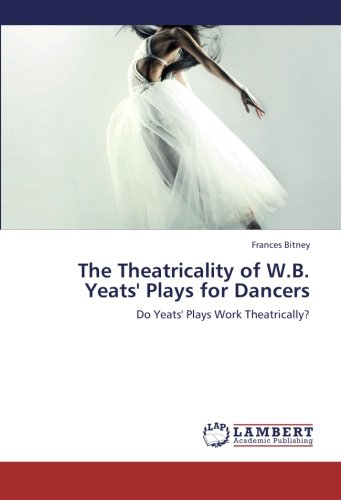 9783659222160: The Theatricality of W.B. Yeats' Plays for Dancers: Do Yeats' Plays Work Theatrically?