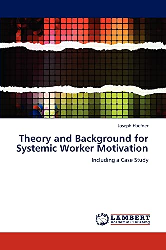 Theory and Background for Systemic Worker Motivation: Including a Case Study: Joseph Haefner