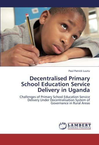 9783659230431: Decentralised Primary School Education Service Delivery in Uganda: Challenges of Primary School Education Service Delivery Under Decentralisation System of Governance in Rural Areas