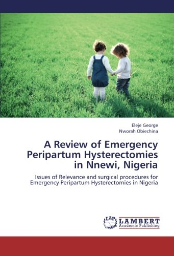 A Review of Emergency Peripartum Hysterectomies in Nnewi, Nigeria: Issues of Relevance and surgical...