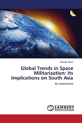 9783659245664: Global Trends in Space Militarization: Its Implications on South Asia: An assessment
