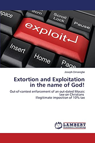 9783659247071: Extortion and Exploitation in the name of God!: Out-of-context enforcement of an out-dated Mosaic law on Christians Illegitimate imposition of 10% tax