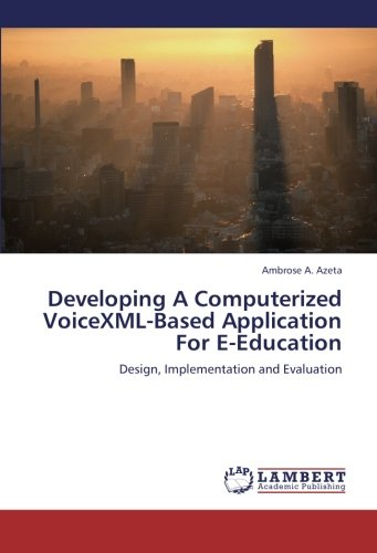 Developing A Computerized VoiceXML-Based Application For E-Education: Design, Implementation and ...