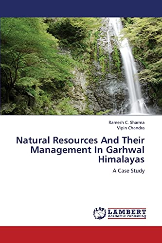 Natural Resources and Their Management in Garhwal Himalayas: Ramesh C. Sharma