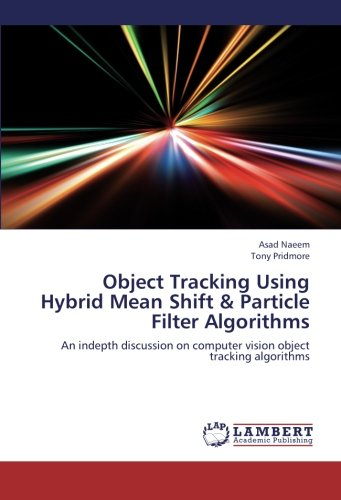 9783659256479: Object Tracking Using Hybrid Mean Shift & Particle Filter Algorithms: An indepth discussion on computer vision object tracking algorithms