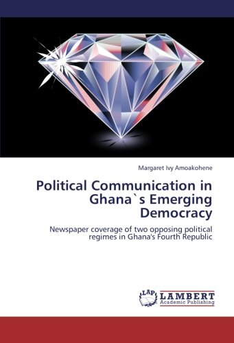 Political Communication in Ghana`s Emerging Democracy: Newspaper coverage of two opposing political...