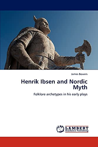 Henrik Ibsen and Nordic Myth: Folklore archetypes in his early plays: James Bowers