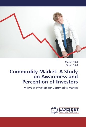 Commodity Market: A Study on Awareness and Perception of Investors: Views of Investors for ...