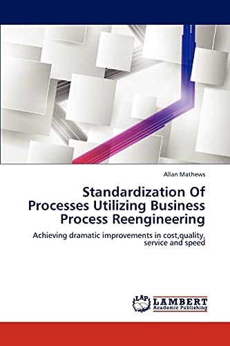 Standardization Of Processes Utilizing Business Process Reengineering: Achieving dramatic ...