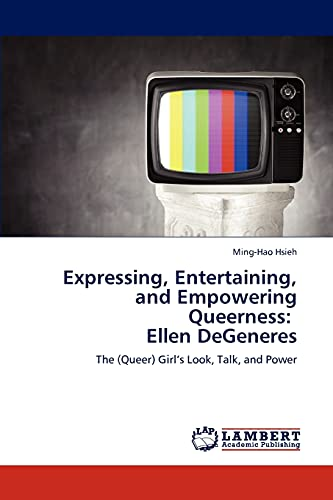 9783659285301: Expressing, Entertaining, and Empowering Queerness: Ellen DeGeneres: The (Queer) Girl's Look, Talk, and Power