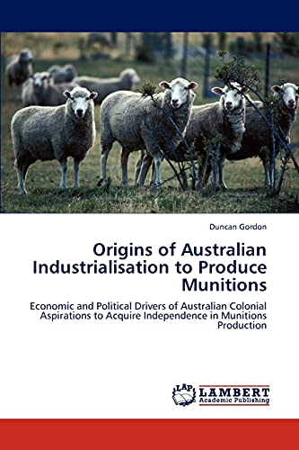 Origins of Australian Industrialisation to Produce Munitions: Economic and Political Drivers of ...