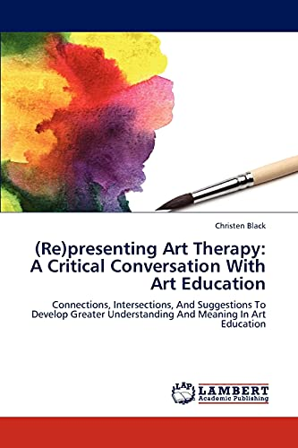 9783659295232: (Re)presenting Art Therapy: A Critical Conversation With Art Education: Connections, Intersections, And Suggestions To Develop Greater Understanding And Meaning In Art Education