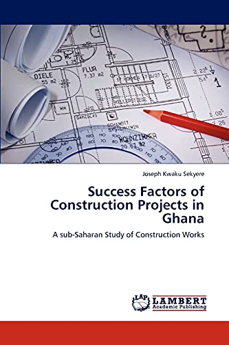 Success Factors of Construction Projects in Ghana: Joseph Kwaku Sekyere