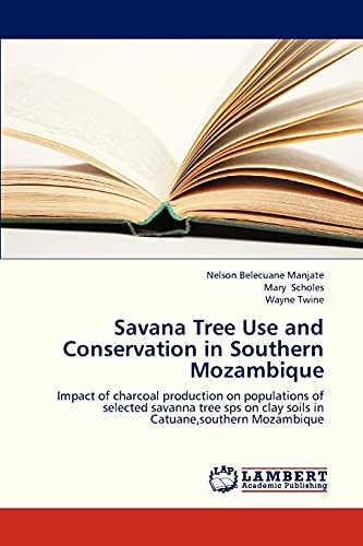 9783659297243: Savana Tree Use and Conservation in Southern Mozambique: Impact of charcoal production on populations of selected savanna tree sps on clay soils in Catuane,southern Mozambique