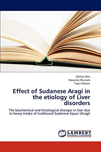 9783659301711: Effect of Sudanese Aragi in the etiology of Liver disorders: The biochemical and histological changes in liver due to heavy intake of traditional Sudanese liquor (Aragi)