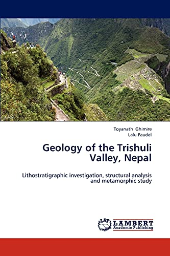 9783659302619: Geology of the Trishuli Valley, Nepal: Lithostratigraphic investigation, structural analysis and metamorphic study