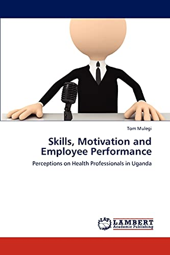 9783659308901: Skills, Motivation and Employee Performance: Perceptions on Health Professionals in Uganda