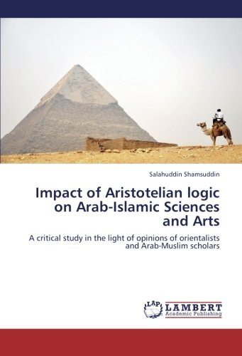 9783659313912: Impact of Aristotelian logic on Arab-Islamic Sciences and Arts: A critical study in the light of opinions of orientalists and Arab-Muslim scholars