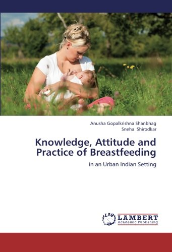 Knowledge, Attitude and Practice of Breastfeeding: in an Urban Indian Setting (Paperback): Anusha ...