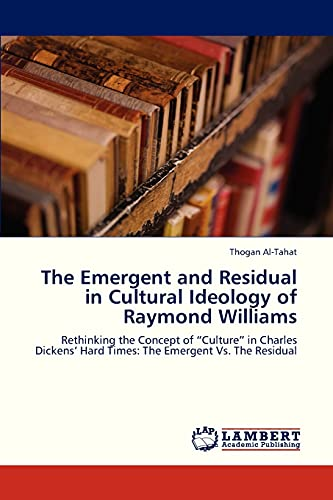 """9783659323195: The Emergent and Residual in Cultural Ideology of Raymond Williams: Rethinking the Concept of """"Culture"""" in Charles Dickens' Hard Times: The Emergent Vs. The Residual"""