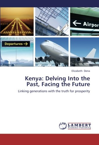 9783659328503: Kenya: Delving Into the Past, Facing the Future: Linking generations with the truth for prosperity